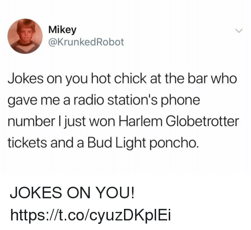 poncho: Mikey  @KrunkedRobot  Jokes on you hot chick at the bar who  gave me a radio station's phone  number l just won Harlem Globetrotter  tickets and a Bud Light poncho. JOKES ON YOU! https://t.co/cyuzDKplEi