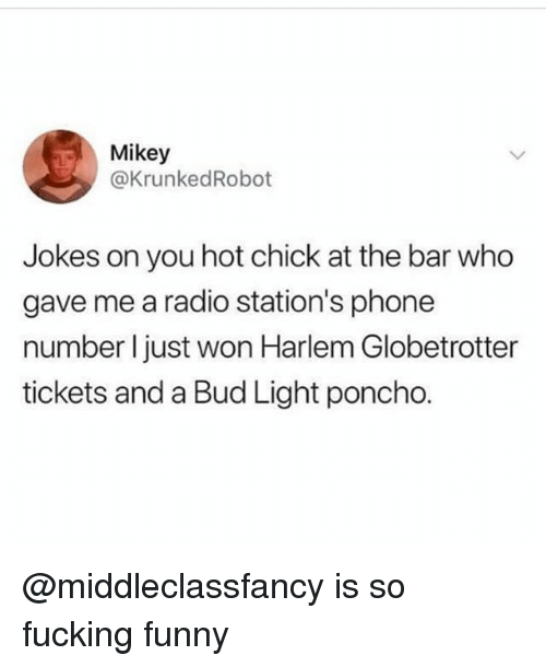 poncho: Mikey  @KrunkedRobot  Jokes on you hot chick at the bar who  gave me a radio station's phone  number l just won Harlem Globetrotter  tickets and a Bud Light poncho. @middleclassfancy is so fucking funny