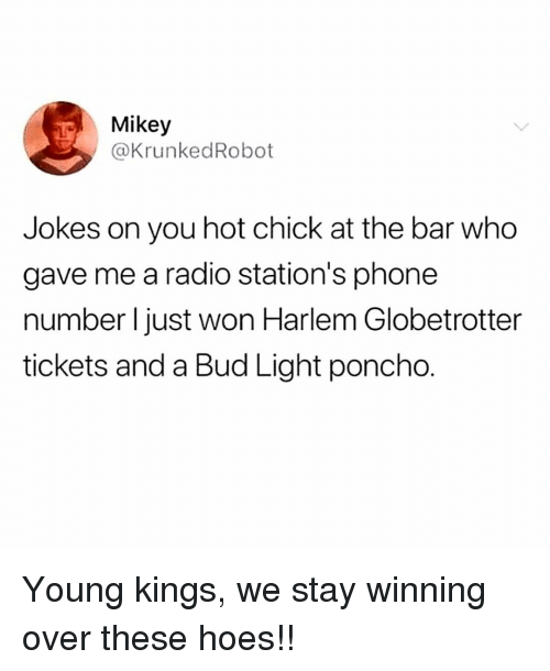 poncho: Mikey  @KrunkedRobot  Jokes on you hot chick at the bar who  gave me a radio station's phone  number I just won Harlem Globetrotter  tickets and a Bud Light poncho. Young kings, we stay winning over these hoes!!