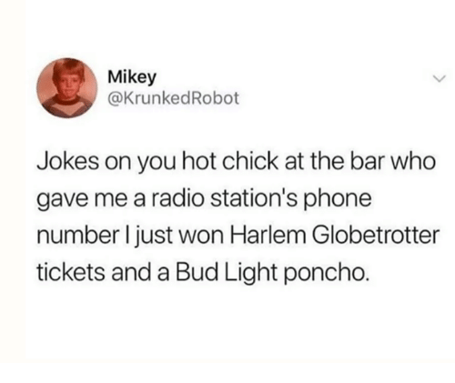 poncho: Mikey  @KrunkedRobot  Jokes on you hot chick at the bar who  gave me a radio station's phone  number I just won Harlem Globetrotter  tickets and a Bud Light poncho.