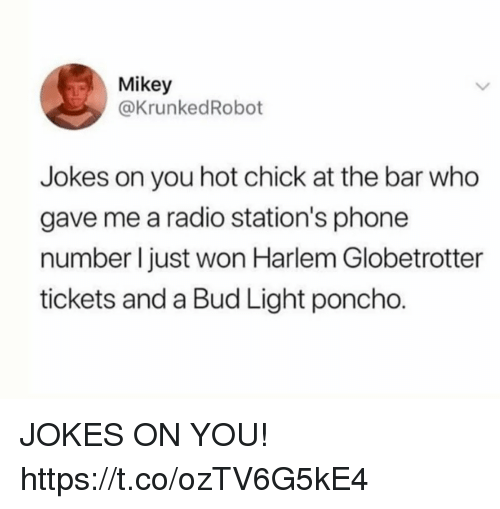 poncho: Mikey  @KrunkedRobot  Jokes on you hot chick at the bar who  gave me a radio station's phone  number l just won Harlem Globetrotter  tickets and a Bud Light poncho. JOKES ON YOU! https://t.co/ozTV6G5kE4