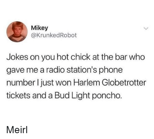 poncho: Mikey  @KrunkedRobot  Jokes on you hot chick at the bar who  gave me a radio station's phone  number I just won Harlem Globetrotter  tickets and a Bud Light poncho. Meirl