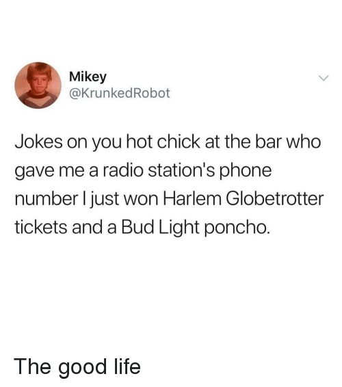 poncho: Mikey  @KrunkedRobot  Jokes on you hot chick at the bar who  gave me a radio station's phone  number l just won Harlem Globetrotter  tickets and a Bud Light poncho. The good life