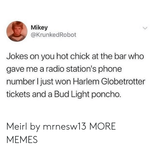 poncho: Mikey  @KrunkedRobot  Jokes on you hot chick at the bar who  gave me a radio station's phone  number I just won Harlem Globetrotter  tickets and a Bud Light poncho. Meirl by mrnesw13 MORE MEMES