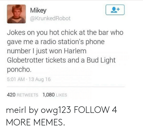 poncho: Mikey  @KrunkedRobot  Jokes on you hot chick at the bar who  gave me a radio station's phone  number I just won Harlem  Globetrotter tickets and a Bud Light  poncho.  5:01 AM 13 Aug 16  420 RETWEETS  1,080 LIKES meirl by owg123 FOLLOW 4 MORE MEMES.