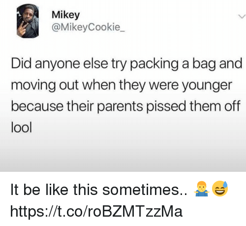 Be Like, Parents, and Did: Mikey  @MikeyCookie_  Did anyone else try packing a bag and  moving out when they were younger  because their parents pissed them off  ool It be like this sometimes.. 🤷‍♂️😅 https://t.co/roBZMTzzMa