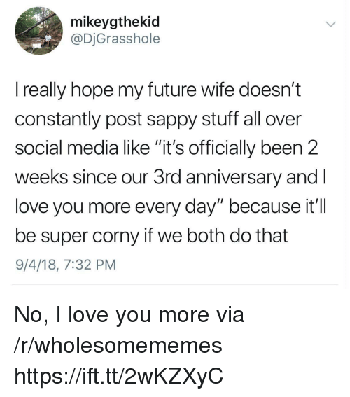 "Future, Love, and Social Media: mikeygthekid  @DjGrasshole  really hope my future wife doesn't  constantly post sappy stuff all over  social media like ""it's officially been 2  weeks since our 3rd anniversary and  love you more every day"" because it'I  be super corny if we both do that  9/4/18, 7:32 PM No, I love you more via /r/wholesomememes https://ift.tt/2wKZXyC"