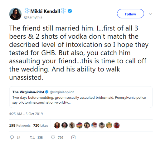 Vodka: Mikki Kendall  Follow  @Karnythia  The friend still married him. I...first of all 3  beers & 2 shots of vodka don't match the  described level of intoxication so I hope they  tested for GHB. But also, you catch him  assaulting your friend...this is time to call off  the wedding. And his ability to walk  unassisted  The Virginian-Pilot @virginianpilot  Two days before wedding, groom sexually assaulted bridesmaid, Pennsylvania police  say pilotonline.com/nation-world/v...  4:25 AM -5 Oct 2019  158 Retweets 720 Likes  t 158  720  14
