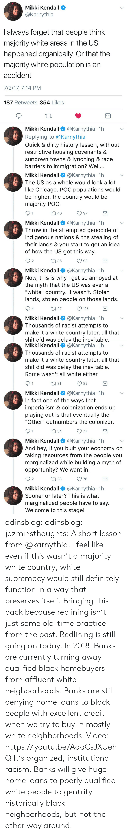 """lynching: Mikki Kendall  @Karnythia  I always forget that people think  majority white areas in the US  happened organically. Or that the  majority white population is an  accident  7/2/17, 7:14 PM  187 Retweets 354 Likes  10  Mikki Kendall @Karnythia 1h  Replying to @Karnythia  Quick & dirty history lesson, without  restrictive housing covenants &  sundown towns & lynching & race  barriers to immigration? Well...   Mikki Kendall@Karnythia 1h  The US as a whole would look a lot  like Chicago. POC populations would  be higher, the country would be  majority POC  40  Mikki Kendall @Karnythia 1h  Throw in the attempted genocide of  Indigenous nations & the stealing of  their lands & you start to get an idea  of how the US got this way.  2  1 36  Mikki Kendall@Karnythia 1h  Now, this is why I get so annoyed at  the myth that the US was ever a  """"white"""" country. It wasn't. Stolen  lands, stolen people on those lands  4  m 47  113  Mikki Kendall @Karnythia 1h  Thousands of racist attempts to  make it a white country later, all that  shit did was delav the inevitable   Mikki Kendall @Karnythia 1h  Thousands of racist attempts to  make it a white country later, all that  shit did was delay the inevitable  Rome wasn't all white either  n31  O 82  Mikki Kendall @Karnythia 1h  In fact one of the ways that  imperialism & colonization ends up  playing out is that eventually the  """"Other"""" outnumbers the colonizer.  10 34  V 77  Mikki Kendall @Karnythia 1h  And hey, if you built your economy on  taking resources from the people you  marginalized while building a myth of  opportunity? We want in  2  28  O 76  Mikki Kendall @Karnythia 1h  Sooner or later? This is what  marginalized people have to say  Welcome to this stage! odinsblog:  odinsblog:  jazminsthoughts:  A short lesson from @karnythia.   I feel like even if this wasn't a majority white country, white supremacy would still definitely function in a way that preserves itself.  Bringing this back because redlining isn't just so"""