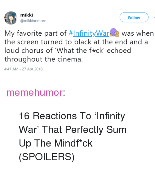 """Tumblr, Black, and Blog: mikki  @mikkinomore  Follow  My favorite part of #Infinitywara  was when  the screen turned to black at the end and a  loud chorus of 'What the fkck' echoed  throughout the cinema.  4:47 AM-27 Apr 2018 <p><a href=""""http://memehumor.net/post/173477077224/16-reactions-to-infinity-war-that-perfectly-sum"""" class=""""tumblr_blog"""">memehumor</a>:</p>  <blockquote><p>16 Reactions To 'Infinity War' That Perfectly Sum Up The Mindf*ck (SPOILERS)</p></blockquote>"""
