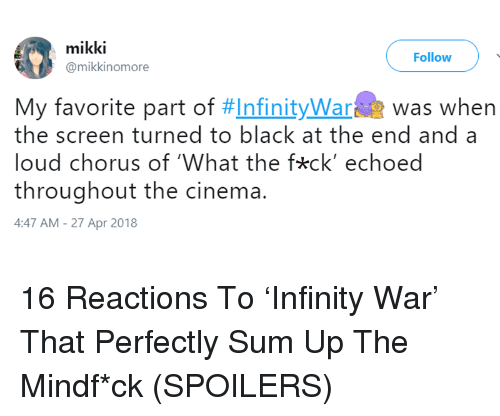 Black, Infinity, and War: mikki  @mikkinomore  Follow  My favorite part of #Infinitywara  was when  the screen turned to black at the end and a  loud chorus of 'What the fkck' echoed  throughout the cinema.  4:47 AM-27 Apr 2018 <p>16 Reactions To 'Infinity War' That Perfectly Sum Up The Mindf*ck (SPOILERS)</p>