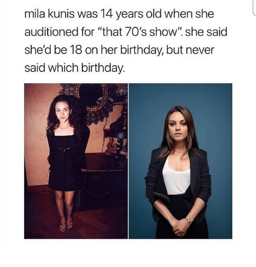 """Birthday, Funny, and Mila Kunis: mila kunis was 14 years old when she  auditioned for """"that 70's show"""". she said  she'd be 18 on her birthday, but never  said which birthday."""
