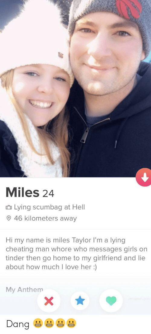 Cheating: Miles 24  û Lying scumbag at Hell  O 46 kilometers away  Hi my name is miles Taylor l'm a lying  cheating man whore who messages girls on  tinder then go home to my girlfriend and lie  about how much I love her :)  My Anthem Dang 😬😬😬😬