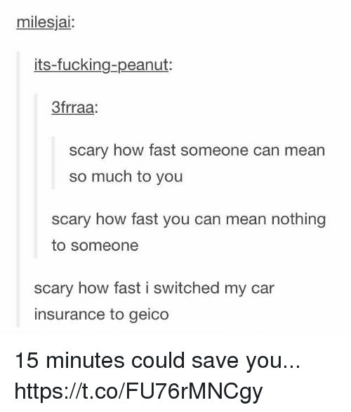 You Scary: milesjai:  its-fucking-peanut:  3frraa  scary how fast someone can mean  so much to you  scary how fast you can mean nothing  to someone  scary how fast i switched my car  insurance to geico 15 minutes could save you... https://t.co/FU76rMNCgy