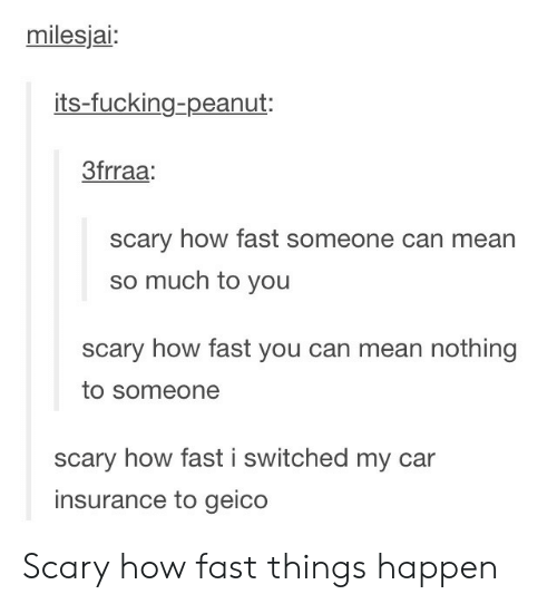 You Scary: milesjai:  its-fucking-peanut:  3frraa  scary how fast someone can mean  so much to you  scary how fast you can mean nothing  to someone  scary how fast i switched my car  insurance to geico Scary how fast things happen