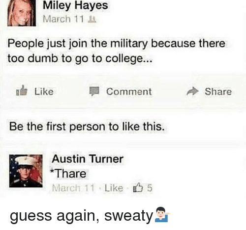 College, Dumb, and Memes: Miley Hayes  March 11  People just join the military because there  too dumb to go to college..  Like  Comment  Share  Be the first person to like this.  Austin Turner  Thare  March 11 . Like  5 guess again, sweaty💁🏻‍♂️
