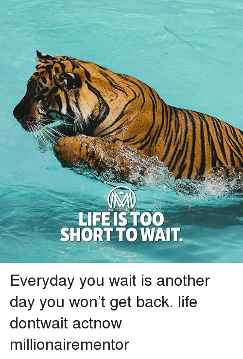 Wonned: MILIONAIRE MENTOR  LIFEIS TOO  SHORT TO WAIT. Everyday you wait is another day you won't get back. life dontwait actnow millionairementor