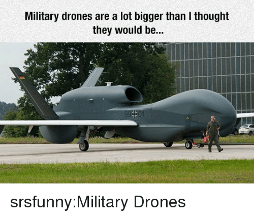 Tumblr, Blog, and Drones: Military drones are a lot bigger than I thought  they would be... srsfunny:Military Drones
