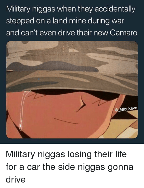 Funny, Life, and Camaro: Military niggas when they accidentally  stepped on a land mine during war  and can't even drive their new Camaro  @ Blockaye Military niggas losing their life for a car the side niggas gonna drive