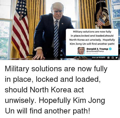 Dating, Kim Jong-Un, and North Korea: Military solutions are now fully  in place,locked and loaded,should  North Korea act unwisely. Hopefully  Kim Jong Un will find another path!  Donald 3. Trump  @realDonaldTrump  25AM-11 Aug 201  STAY UP TO DATE  回y Military solutions are now fully in place, locked and loaded, should North Korea act unwisely. Hopefully Kim Jong Un will find another path!