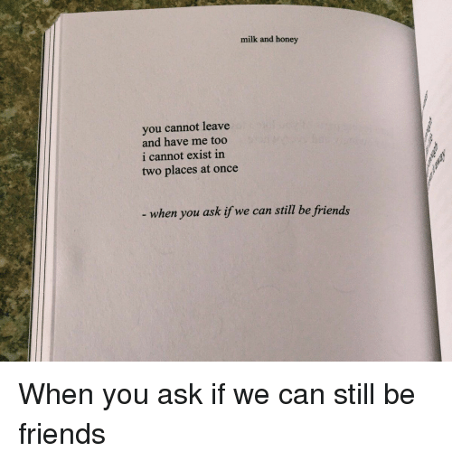 we can still be friends: milk and honey  you cannot leave  and have me too  i cannot exist in  two places at once  when you ask if we can still be friends When you ask if we can still be friends