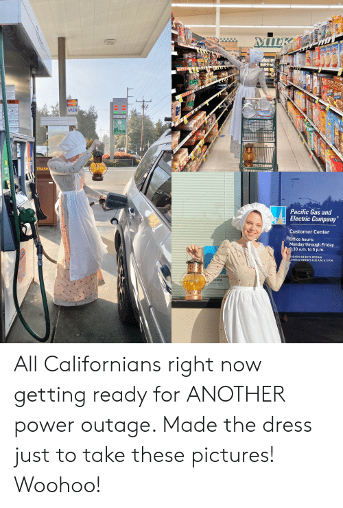 The Dress: MILKA  AAAA  AAAAA  VISA  Bean  TRASH  Pacific Gas and  Electric Company  Customer Center  Office hours:  Monday through Friday  8:30 a.m. to 5 p.m.  ORARIO DE ESTA OFICINA  UNES A VIERNES 8:30 A.M. A 5 P.M.  ce Anima  lcome All Californians right now getting ready for ANOTHER power outage. Made the dress just to take these pictures! Woohoo!