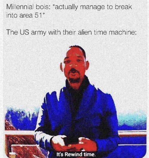 Army, Alien, and Break: Millennial bois: actually manage to break  into area 51  The US army with their alien time machine:  It's Rewind time.