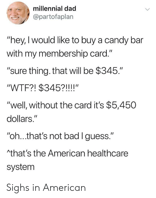 """Bad, Candy, and Dad: millennial dad  @partofaplan  """"hey, I would like to buy a candy bar  with my membership card.""""  """"sure thing. that will be $345.""""  II  """"WTF?! $345?!!!!""""  """"well, without the card it's $5,450  dollars.""""  II  """"oh...that's not bad I guess.""""  Athat's the American healthcare  system Sighs in American"""
