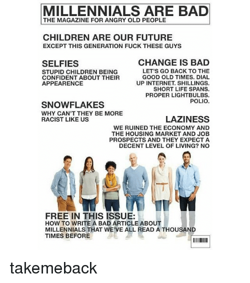 dialing: MILLENNIALS ARE BAD  THE MAGAZINE FOR ANGRY OLD PEOPLE  CHILDREN ARE OUR FUTURE  EXCEPT THIS GENERATION FUCK THESE GUYS  CHANGE IS BAD  SELFIES  LET'S GO BACK TO THE  STUPID CHILDREN BEING  GOOD OLD TIMES. DIAL  CONFIDENT ABOUT THEIR  APPEARENCE  UP INTERNET SHILLINGS.  SHORT LIFE SPANS.  PROPER LIGHT BULBS.  POLIO.  SNOWFLAKES  WHY CAN'T THEY BE MORE  LAZINESS  RACIST LIKE US  WE RUINED THE ECONOMY AND  THE HOUSING MARKET AND JOB  PROSPECTS AND THEY EXPECT A  DECENT LEVEL OF LIVING? NO  FREE IN THIS ISSUE:  HOW TO WRITE A BAD ARTICLE ABOUT  MILLENNIALS THAT WE'VE ALL READ A THOUSAND  TIMES BEFORE takemeback