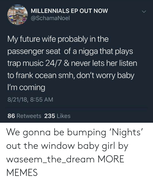 Future Wife: MILLENNIALS EP OUT NOW  SchamaNoel  My future wife probably in the  passenger seat of a nigga that plays  trap music 24/7 & never lets her listen  to frank ocean smh, don't worry baby  I'm coming  8/21/18, 8:55 AM  86 Retweets 235 Likes We gonna be bumping 'Nights' out the window baby girl by waseem_the_dream MORE MEMES