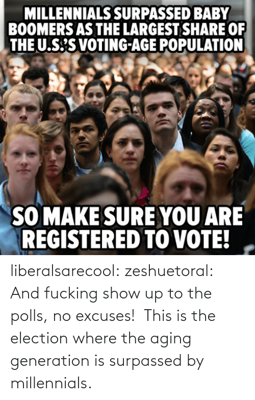 The Polls: MILLENNIALS SURPASSED BABY  BOOMERS AS THE LARGEST SHARE OF  THE U.S'S VOTING-AGE POPULATION  SO MAKE SURE YOU ARE  REGISTERED TO VOTE! liberalsarecool:  zeshuetoral:  And fucking show up to the polls, no excuses!   This is the election where the aging generation is surpassed by millennials.