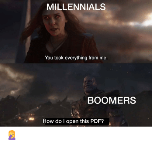 Millennials, How, and Pdf: MILLENNIALS  You took everything from me.  BOOMERS  How do I open this PDF? 🤦♀️