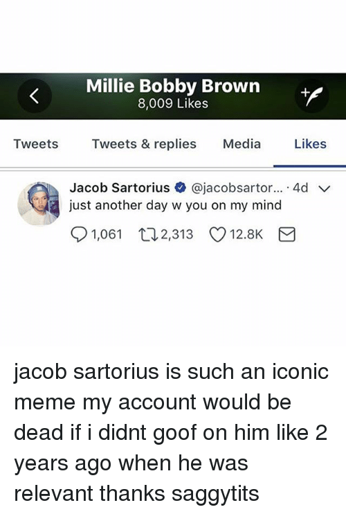 goof: Millie Bobby Brown  8,009 Likes  Tweets Tweets & replies Media Likes  Jacob Sartorius + @jacobsartor...-4d ﹀  just another day w you on my mind  91,061  2,313  12.8K jacob sartorius is such an iconic meme my account would be dead if i didnt goof on him like 2 years ago when he was relevant thanks saggytits
