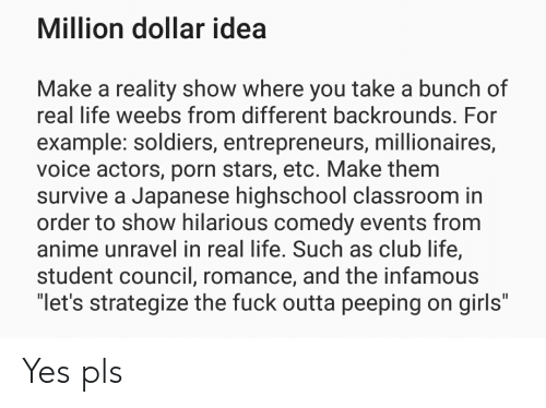 Anime, Club, and Girls: Million dollar idea  Make a reality show where you take a bunch of  real life weebs from different backrounds. For  example: soldiers, entrepreneurs, millionaires,  voice actors, porn stars, etc. Make them  survive a Japanese highschool classroom in  order to show hilarious comedy events from  anime unravel in real life. Such as club life,  student council, romance, and the infamous  let's strategize the fuck outta peeping on girls Yes pls