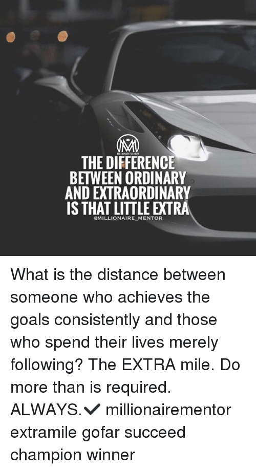 Goals, Memes, and What Is: MILLIONAIRE MENT  THE DIEFERENCE  BETWEEN ORDINARY  AND EXTRAORDINARY  IS THAT LITTLE EXTRA  GMILLIONAIRE MENTOR What is the distance between someone who achieves the goals consistently and those who spend their lives merely following? The EXTRA mile. Do more than is required. ALWAYS.✔️ millionairementor extramile gofar succeed champion winner