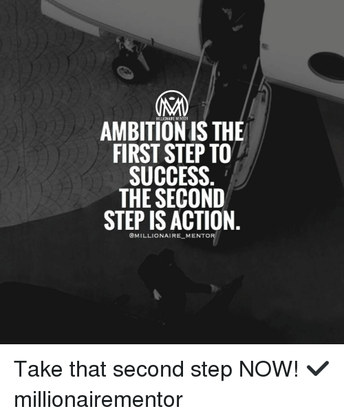 Millionaire Mentor Ambition Is The First Step To Success The Second Step Is Action Mento Take That Second Step Now Millionairementor Meme On Esmemes Com