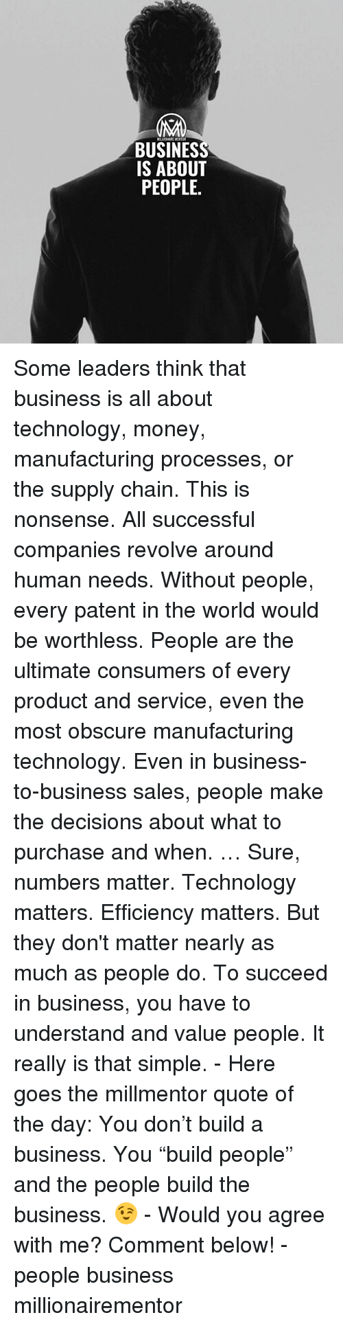 """Memes, Money, and Business: MILLIONAIRE MENTOR  BUSINESS  IS ABOUT  PEOPLE. Some leaders think that business is all about technology, money, manufacturing processes, or the supply chain. This is nonsense. All successful companies revolve around human needs. Without people, every patent in the world would be worthless. People are the ultimate consumers of every product and service, even the most obscure manufacturing technology. Even in business-to-business sales, people make the decisions about what to purchase and when. … Sure, numbers matter. Technology matters. Efficiency matters. But they don't matter nearly as much as people do. To succeed in business, you have to understand and value people. It really is that simple. - Here goes the millmentor quote of the day: You don't build a business. You """"build people"""" and the people build the business. 😉 - Would you agree with me? Comment below! - people business millionairementor"""