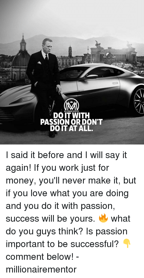 Love, Memes, and Money: MILLIONAIRE MENTOR  DO ITWITH  PASSION OR DON'T  DO IT AT ALL. I said it before and I will say it again! If you work just for money, you'll never make it, but if you love what you are doing and you do it with passion, success will be yours. 🔥 what do you guys think? Is passion important to be successful? 👇comment below! - millionairementor
