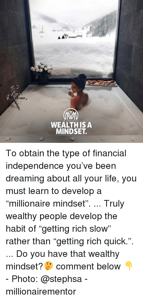 """Life, Memes, and Been: MILLIONAIRE MENTOR  WEALTH ISA  MINDSET To obtain the type of financial independence you've been dreaming about all your life, you must learn to develop a """"millionaire mindset"""". ... Truly wealthy people develop the habit of """"getting rich slow"""" rather than """"getting rich quick."""". ... Do you have that wealthy mindset?🤔 comment below 👇 - Photo: @stephsa - millionairementor"""