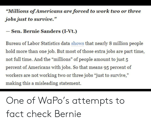 """Bernie Sanders, Work, and Jobs: """"Millions of Americans are forced to work two or three  jobs just to survive.""""  - Sen. Bernie Sanders (I-Vt.)  Bureau of Labor Statistics data shows that nearly 8 million people  hold more than one job. But most of those extra jobs are part time,  not full time. And the """"millions"""" of people amount to just 5  percent of Americans with jobs. So that means 95 percent of  workers are not working two or three jobs """"just to survive,""""  making this a misleading statement. One of WaPo's attempts to fact check Bernie"""