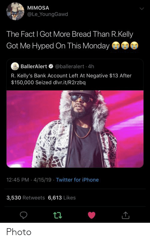 Iphone, R. Kelly, and Twitter: MIMOSA  @Le_YoungGawd  The Fact I Got More Bread Than R.Kelly  Got Me Hyped On This Monday  BallerAlert@balleralert 4h  R. Kelly's Bank Account Left At Negative $13 After  $150,000 Seized dlvr.it/R2rzbq)  12:45 PM 4/15/19 Twitter for iPhone  3,530 Retweets 6,613 Likes  ta Photo