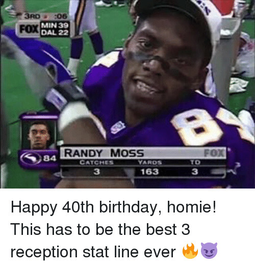 randy moss: MIN 39  FOX  DAL 22  RANDY MOSS  CATCHES  163  FOX  TD Happy 40th birthday, homie! This has to be the best 3 reception stat line ever 🔥😈