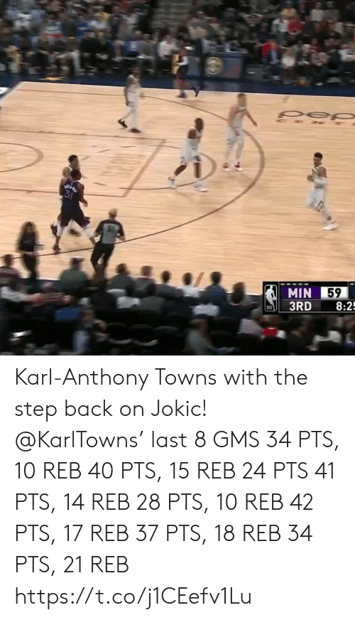 Karl-Anthony Towns: MIN 59  3RD 8:2 Karl-Anthony Towns with the step back on Jokic!   @KarlTowns' last 8 GMS 34 PTS, 10 REB 40 PTS, 15 REB 24 PTS 41 PTS, 14 REB 28 PTS, 10 REB 42 PTS, 17 REB 37 PTS, 18 REB 34 PTS, 21 REB   https://t.co/j1CEefv1Lu