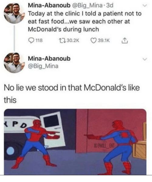 Fast Food, Food, and McDonalds: Mina-Abanoub @Big Mina 3d  Today at the clinic I told a patient not to  eat fast food...we saw each other at  McDonald's during lunch  Mina-Abanoub  @Big Mina  No lie we stood in that McDonald's like  this  S OWILL ENT