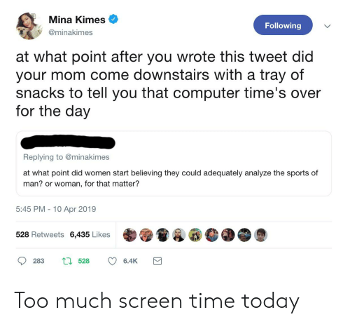 Sports, Too Much, and Computer: Mina Kimes  @minakimes  Following  at what point after you wrote this tweet did  your mom come downstairs with a tray of  snacks to tell you that computer time's over  for the day  Replying to @minakimes  at what point did women start bellving they could adecquately analyze the sports of  man? or woman, for that matter?  5:45 PM 10 Apr 2019  528 Retweets 6,435 Likes Too much screen time today