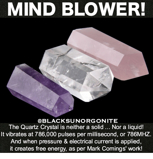 as per: MIND BLOWER!  @BLACKSUNORGONITE  The Quartz Crystal is neither a solid... Nor a liquid!  It vibrates at 786,000 pulses per millisecond, or 786MHZ.  And when pressure & electrical current is applied,  it creates free energy, as per Mark Comings' work!