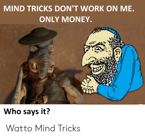 Money, Work, and Mind: MIND TRICKS DON'T WORK ON ME  ONLY MONEY.  Who says it? Watto Mind Tricks