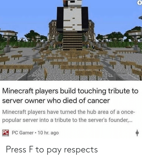 Minecraft, Cancer, and Once: Minecraft players build touching tribute to  server owner who died of cancer  Minecraft players have turned the hub area of a once-  popular server into a tribute to the server's founder...  C PC Gamer 10 hr. ago Press F to pay respects