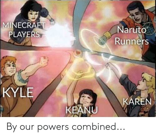 Minecraft, Naruto, and Reddit: MINECRAFT  PLAYERS  Naruto  Runners  KYLE  KAREN  KEANU By our powers combined...