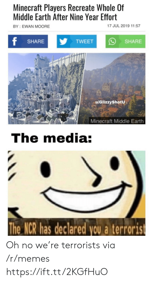 Memes, Minecraft, and Earth: Minecraft Players Recreate Whole Of  Middle Earth After Nine Year Effort  17 JUL 2019 11:57  BY: EWAN MOORE  f  yTWEET  SHARE  SHARE  u/GlizzyShotU  Minecraft Middle Earth  The media:  The NCR has declared you a terrorist Oh no we're terrorists via /r/memes https://ift.tt/2KGfHuO